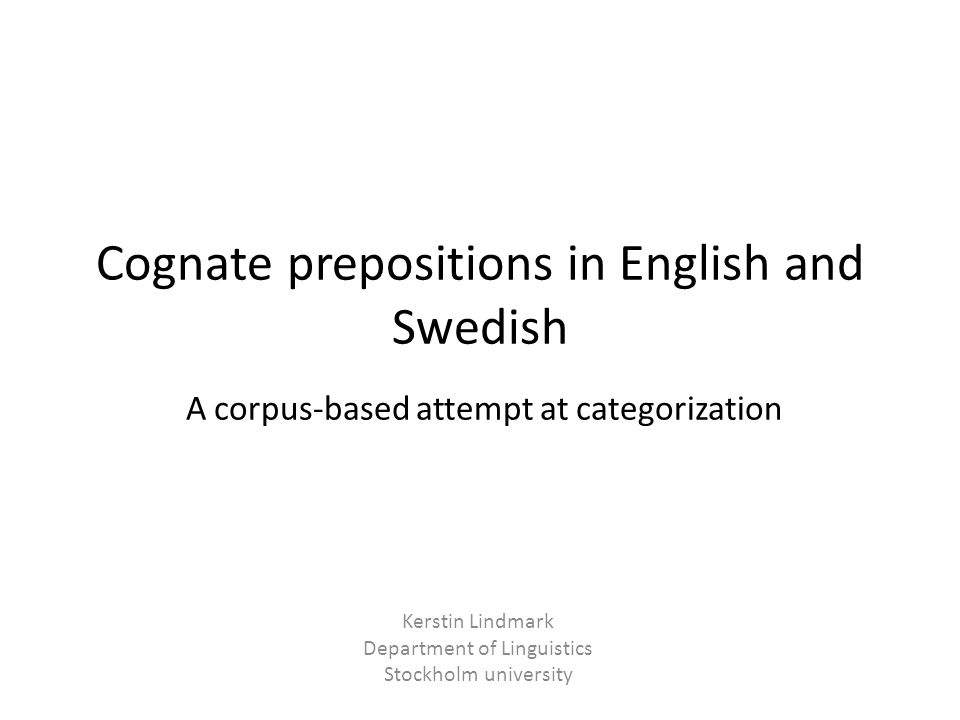 Cognate prepositions in English and Swedish A corpus-based attempt at categorization Kerstin Lindmark Department of Linguistics Stockholm university
