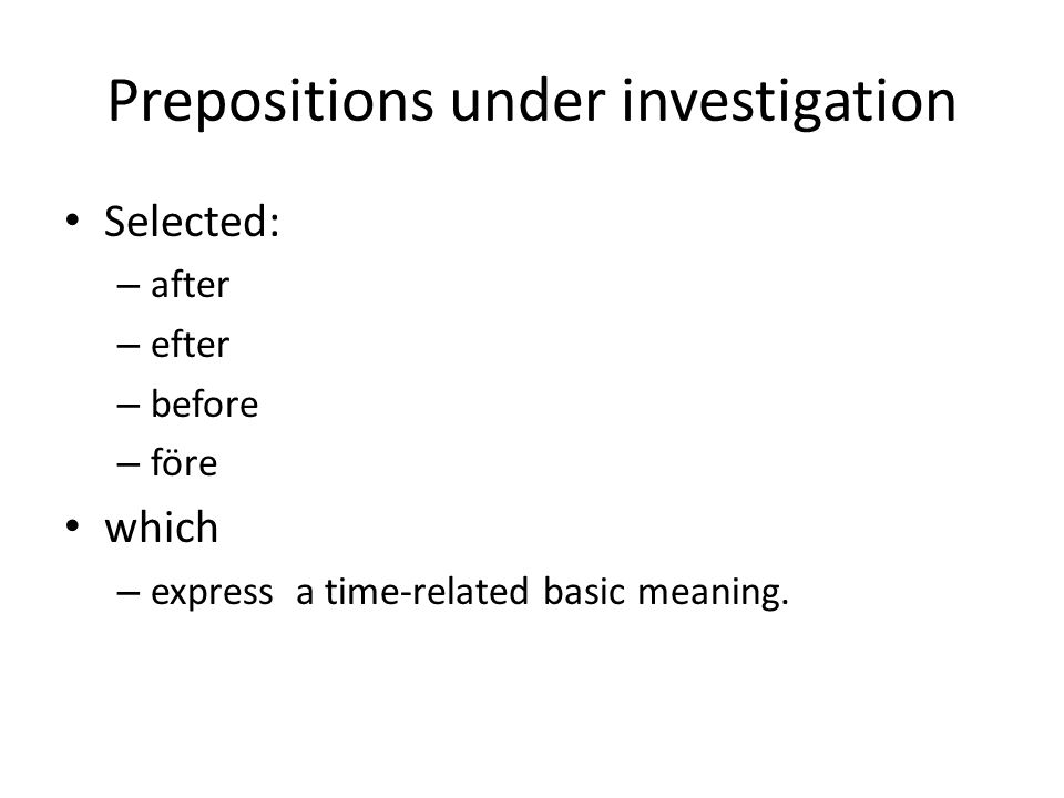 Prepositions under investigation • Selected: – after – efter – before – före • which – express a time-related basic meaning.