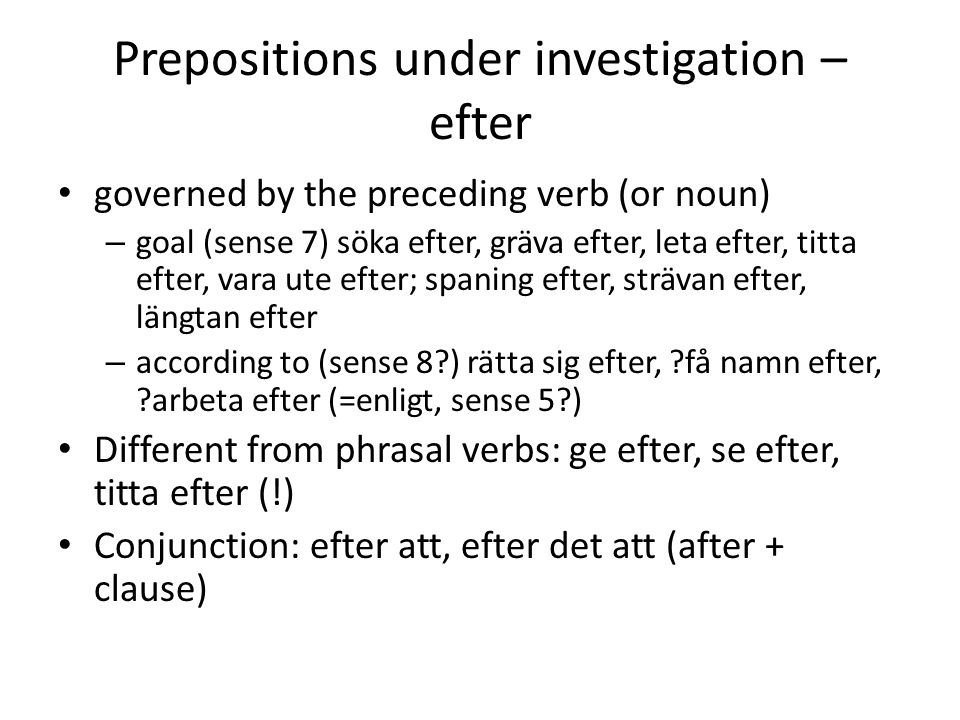 Prepositions under investigation – efter • governed by the preceding verb (or noun) – goal (sense 7) söka efter, gräva efter, leta efter, titta efter, vara ute efter; spaning efter, strävan efter, längtan efter – according to (sense 8 ) rätta sig efter, få namn efter, arbeta efter (=enligt, sense 5 ) • Different from phrasal verbs: ge efter, se efter, titta efter (!) • Conjunction: efter att, efter det att (after + clause)