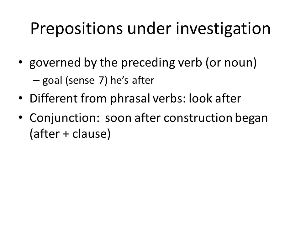 Prepositions under investigation • governed by the preceding verb (or noun) – goal (sense 7) he's after • Different from phrasal verbs: look after • Conjunction: soon after construction began (after + clause)