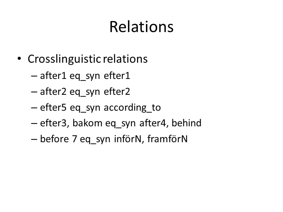 Relations • Crosslinguistic relations – after1 eq_syn efter1 – after2 eq_syn efter2 – efter5 eq_syn according_to – efter3, bakom eq_syn after4, behind