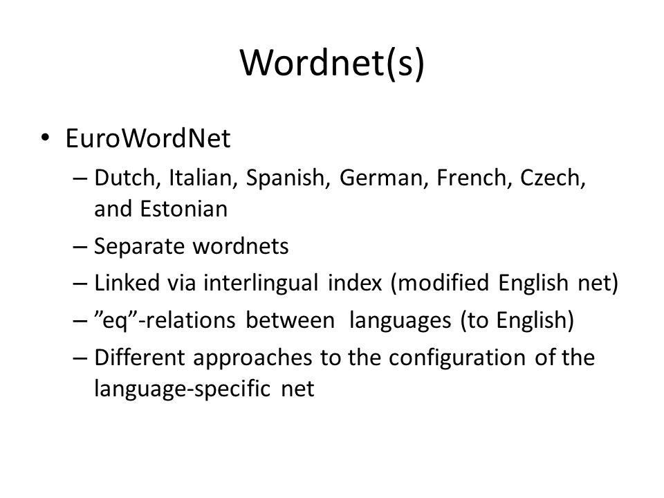 Wordnet(s) • EuroWordNet – Dutch, Italian, Spanish, German, French, Czech, and Estonian – Separate wordnets – Linked via interlingual index (modified