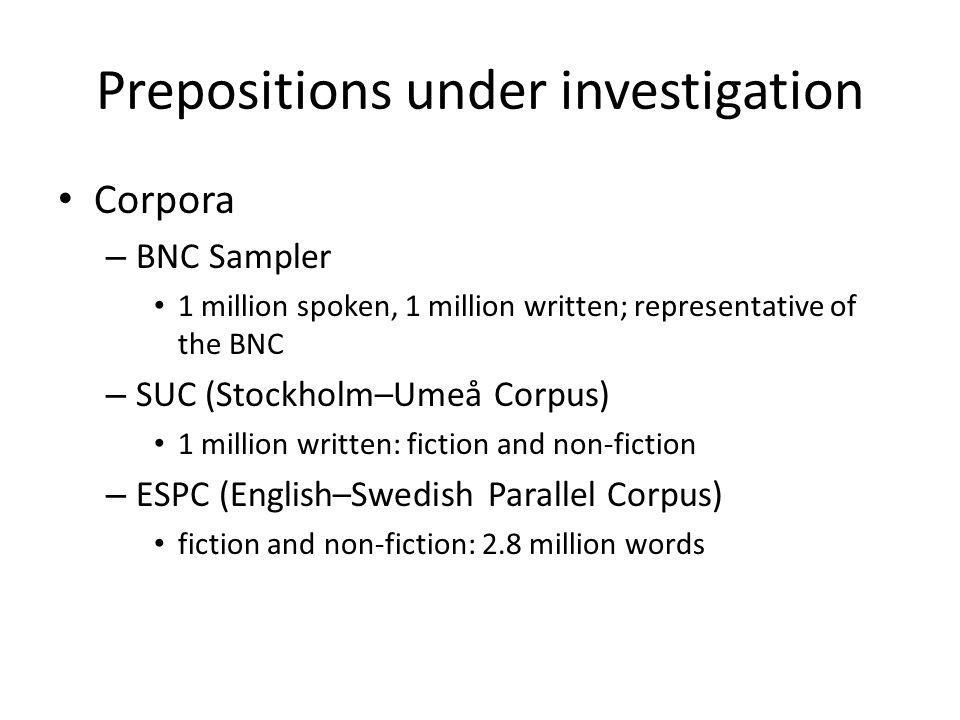 Prepositions under investigation • Corpora – BNC Sampler • 1 million spoken, 1 million written; representative of the BNC – SUC (Stockholm–Umeå Corpus