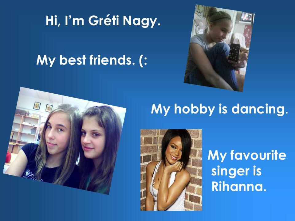 My hobby is dancing. My best friends. (: My favourite singer is Rihanna. Hi, I'm Gréti Nagy.