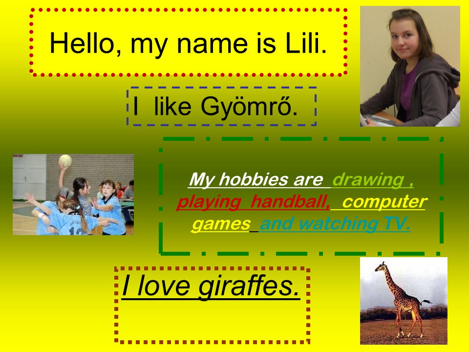 Hello, my name is Lili.My hobbies are drawing, playing handball, computer games and watching TV.