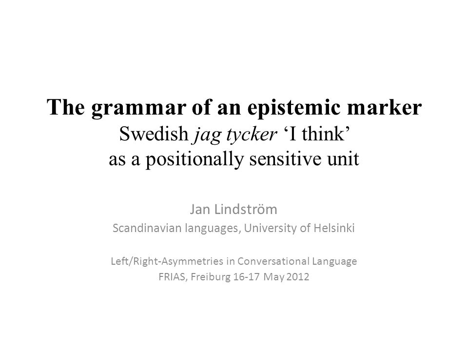 The grammar of an epistemic marker Swedish jag tycker 'I think' as a positionally sensitive unit Jan Lindström Scandinavian languages, University of Helsinki Left/Right-Asymmetries in Conversational Language FRIAS, Freiburg 16-17 May 2012