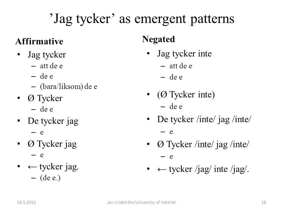 'Jag tycker' as emergent patterns Affirmative • Jag tycker – att de e – de e – (bara/liksom) de e • Ø Tycker – de e • De tycker jag – e • Ø Tycker jag – e • ← tycker jag.