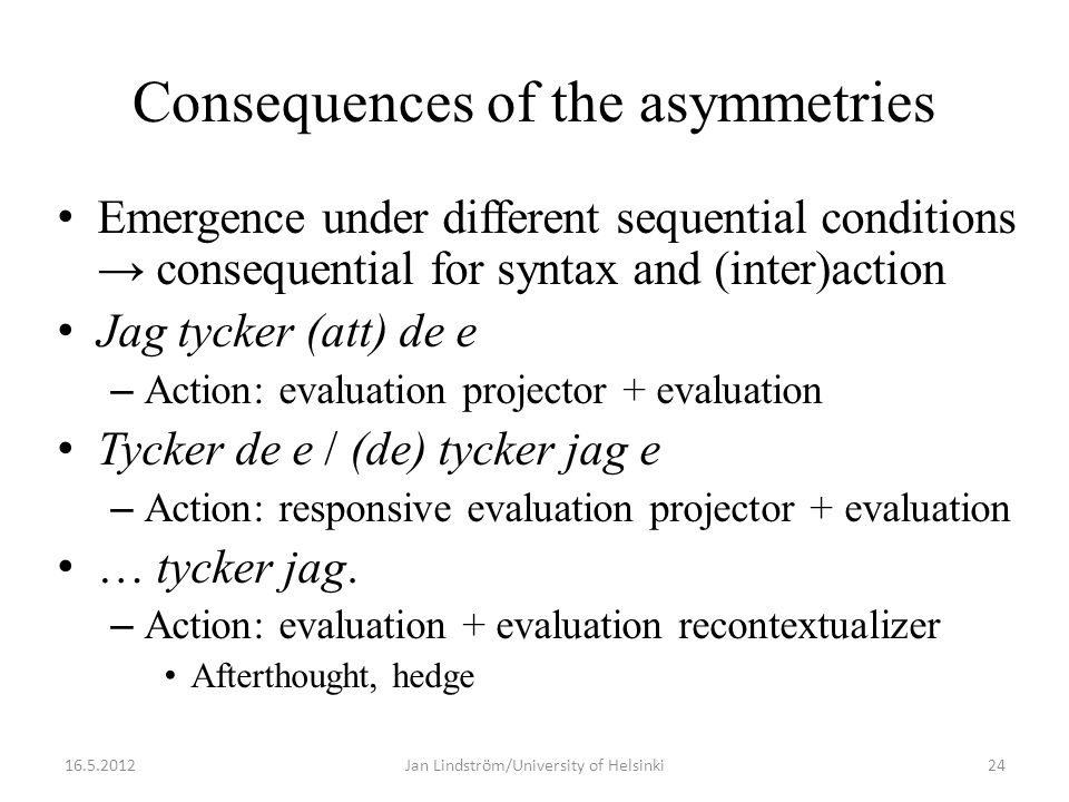 Consequences of the asymmetries • Emergence under different sequential conditions → consequential for syntax and (inter)action • Jag tycker (att) de e – Action: evaluation projector + evaluation • Tycker de e / (de) tycker jag e – Action: responsive evaluation projector + evaluation • … tycker jag.