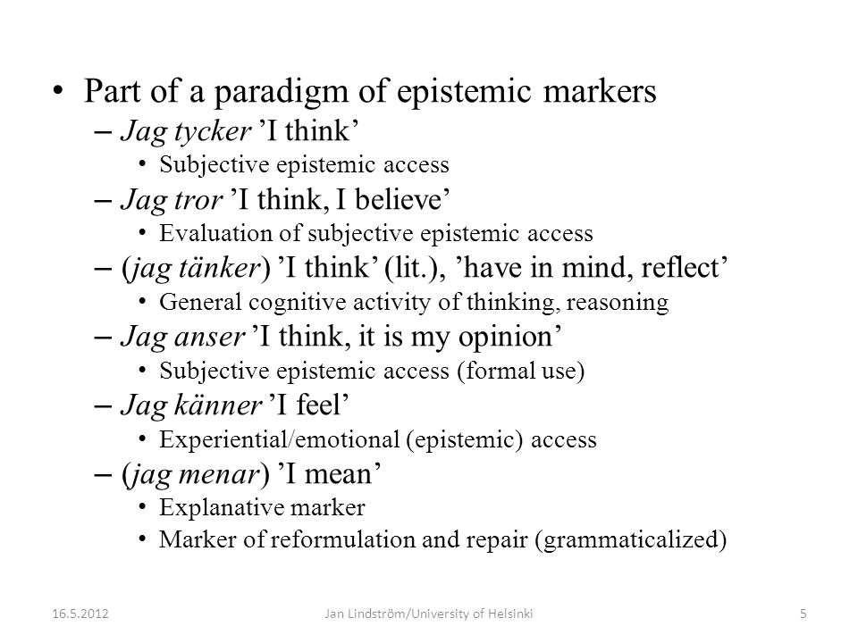 • Part of a paradigm of epistemic markers – Jag tycker 'I think' • Subjective epistemic access – Jag tror 'I think, I believe' • Evaluation of subjective epistemic access – (jag tänker) 'I think' (lit.), 'have in mind, reflect' • General cognitive activity of thinking, reasoning – Jag anser 'I think, it is my opinion' • Subjective epistemic access (formal use) – Jag känner 'I feel' • Experiential/emotional (epistemic) access – (jag menar) 'I mean' • Explanative marker • Marker of reformulation and repair (grammaticalized) 16.5.20125Jan Lindström/University of Helsinki