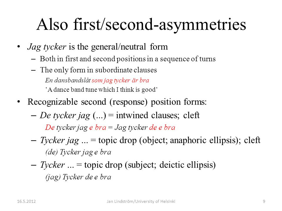 Also first/second-asymmetries • Jag tycker is the general/neutral form – Both in first and second positions in a sequence of turns – The only form in subordinate clauses En dansbandslåt som jag tycker är bra 'A dance band tune which I think is good' • Recognizable second (response) position forms: – De tycker jag (...) = intwined clauses; cleft De tycker jag e bra = Jag tycker de e bra – Tycker jag...
