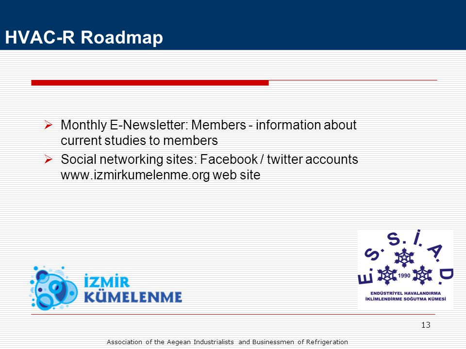 13  Monthly E-Newsletter: Members - information about current studies to members  Social networking sites: Facebook / twitter accounts www.izmirkumelenme.org web site HVAC-R Roadmap Association of the Aegean Industrialists and Businessmen of Refrigeration