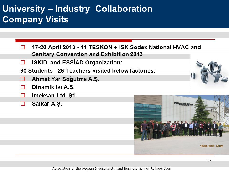 17  17-20 April 2013 - 11 TESKON + ISK Sodex National HVAC and Sanitary Convention and Exhibition 2013  ISKID and ESSİAD Organization: 90 Students - 26 Teachers visited below factories:  Ahmet Yar Soğutma A.Ş.