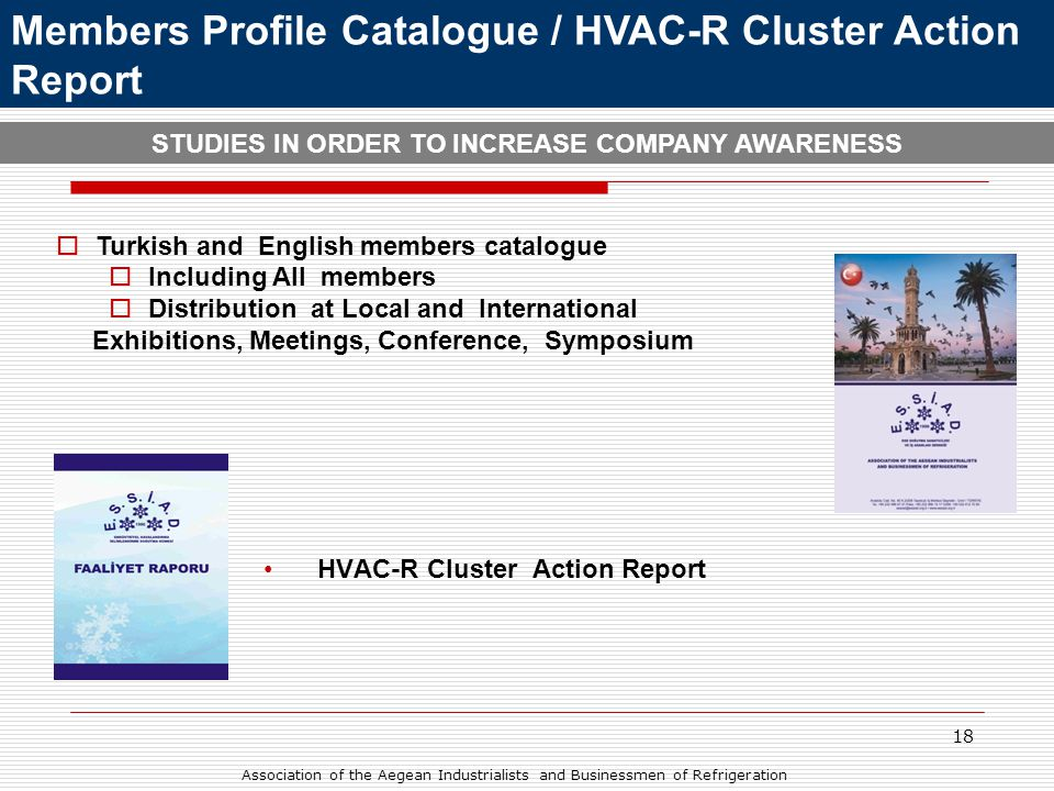 18 Members Profile Catalogue / HVAC-R Cluster Action Report STUDIES IN ORDER TO INCREASE COMPANY AWARENESS  Turkish and English members catalogue  Including All members  Distribution at Local and International Exhibitions, Meetings, Conference, Symposium •HVAC-R Cluster Action Report Association of the Aegean Industrialists and Businessmen of Refrigeration