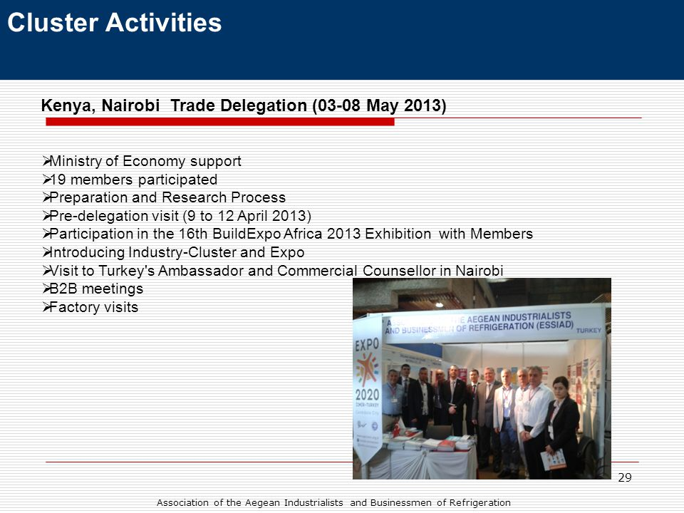 29 Cluster Activities Kenya, Nairobi Trade Delegation (03-08 May 2013)  Ministry of Economy support  19 members participated  Preparation and Research Process  Pre-delegation visit (9 to 12 April 2013)  Participation in the 16th BuildExpo Africa 2013 Exhibition with Members  Introducing Industry-Cluster and Expo  Visit to Turkey s Ambassador and Commercial Counsellor in Nairobi  B2B meetings  Factory visits Association of the Aegean Industrialists and Businessmen of Refrigeration