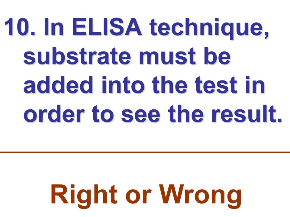 10. In ELISA technique, substrate must be added into the test in order to see the result.