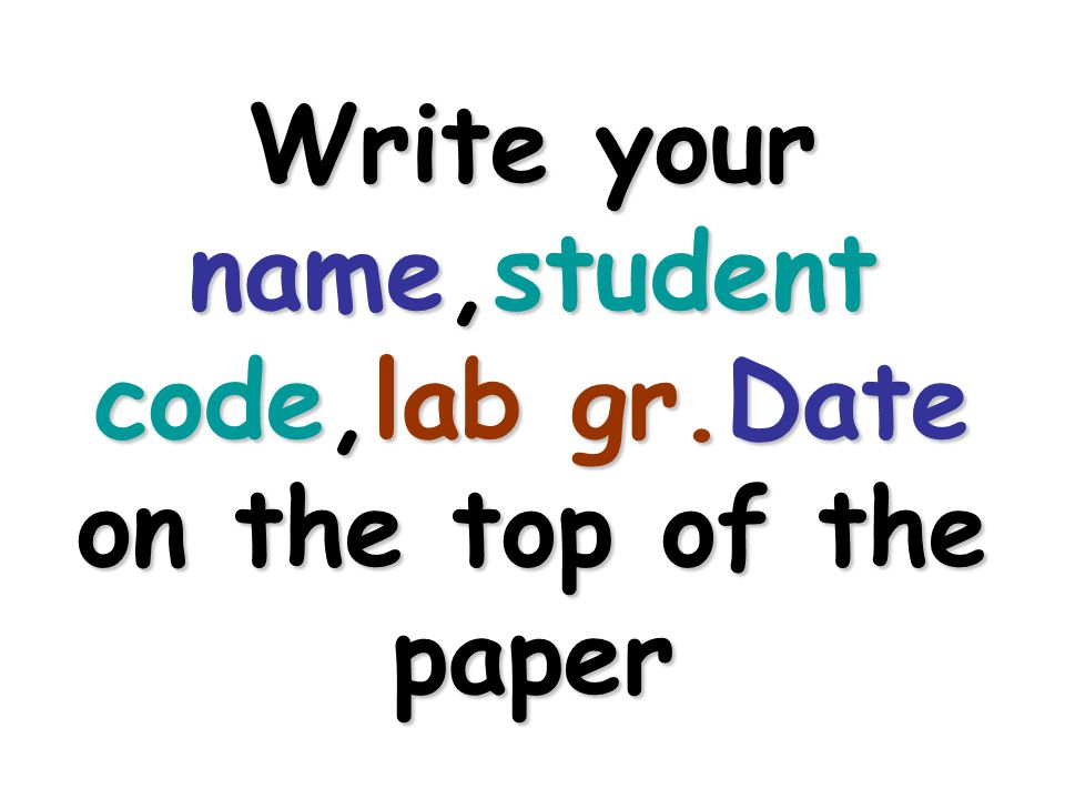 Write your name,student code,lab gr.Date on the top of the paper