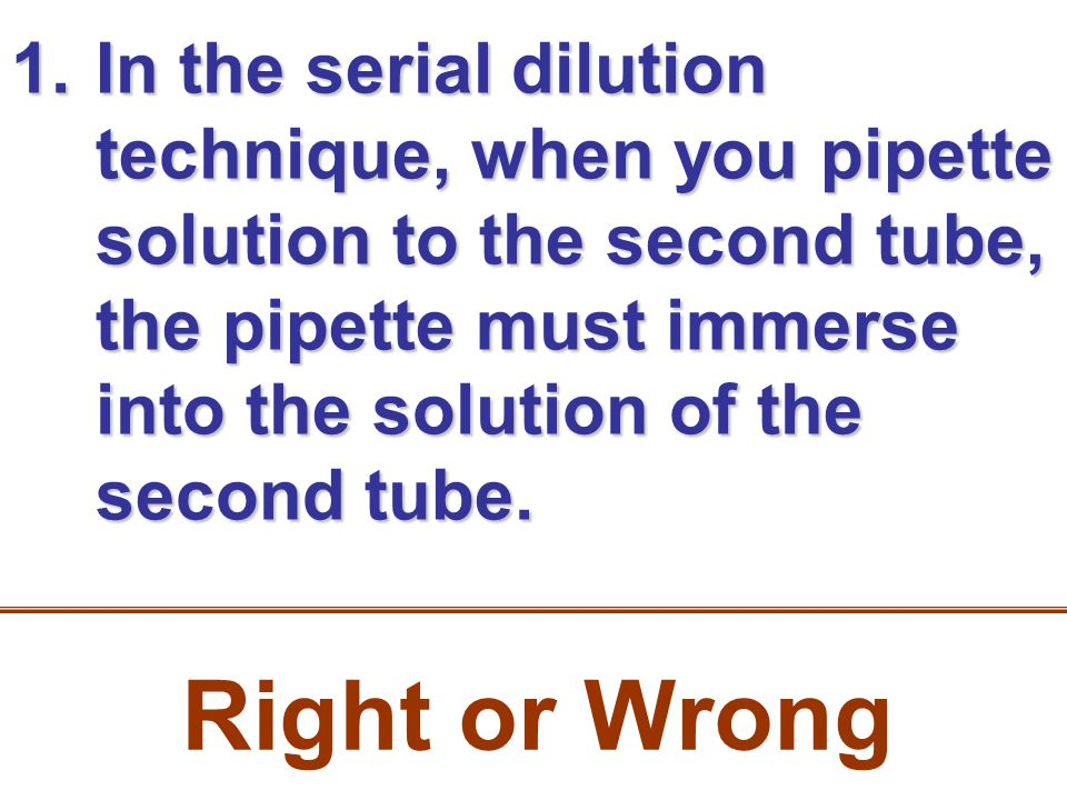 1.In the serial dilution technique, when you pipette solution to the second tube, the pipette must immerse into the solution of the second tube. Right
