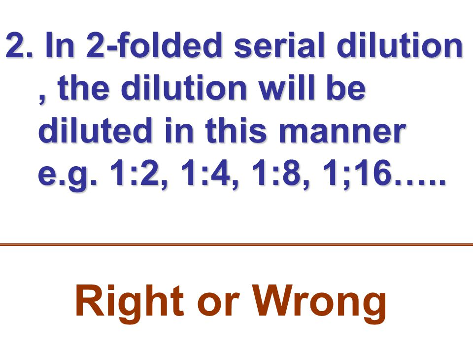 2. In 2-folded serial dilution, the dilution will be diluted in this manner e.g. 1:2, 1:4, 1:8, 1;16….. Right or Wrong