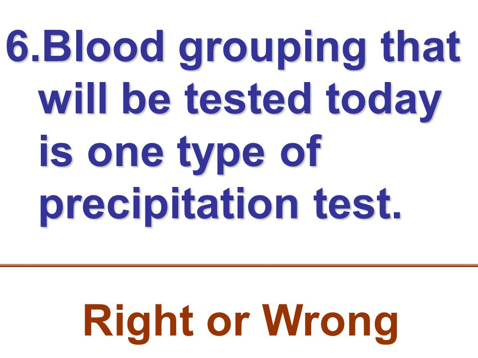 6.Blood grouping that will be tested today is one type of precipitation test. Right or Wrong