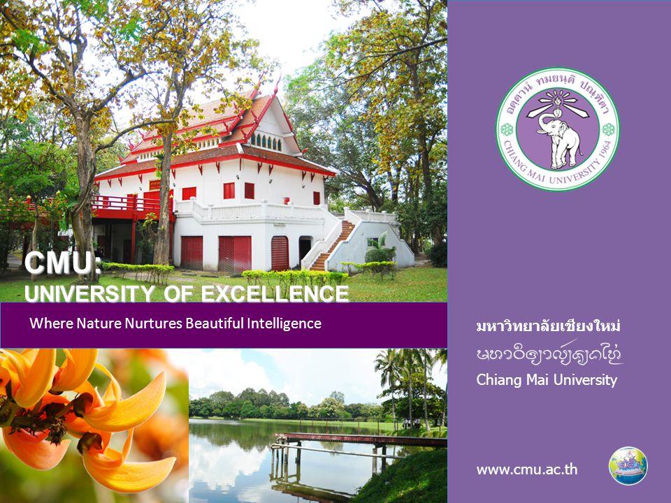 มหาวิทยาลัยเชียงใหม่ Chiang Mai University www.cmu.ac.th Where Nature Nurtures Beautiful Intelligence CMU: UNIVERSITY OF EXCELLENCE