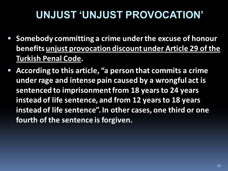  Somebody committing a crime under the excuse of honour benefits unjust provocation discount under Article 29 of the Turkish Penal Code.  According