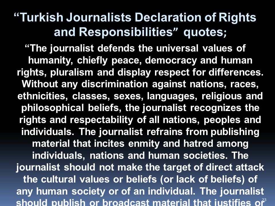 """Turkish Journalists Declaration of Rights and Responsibilities "" quotes ; ""The journalist defends the universal values of humanity, chiefly peace, de"