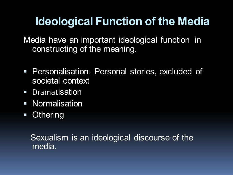 Ideological Function of the Media Media have an important ideological function in constructing of the meaning.