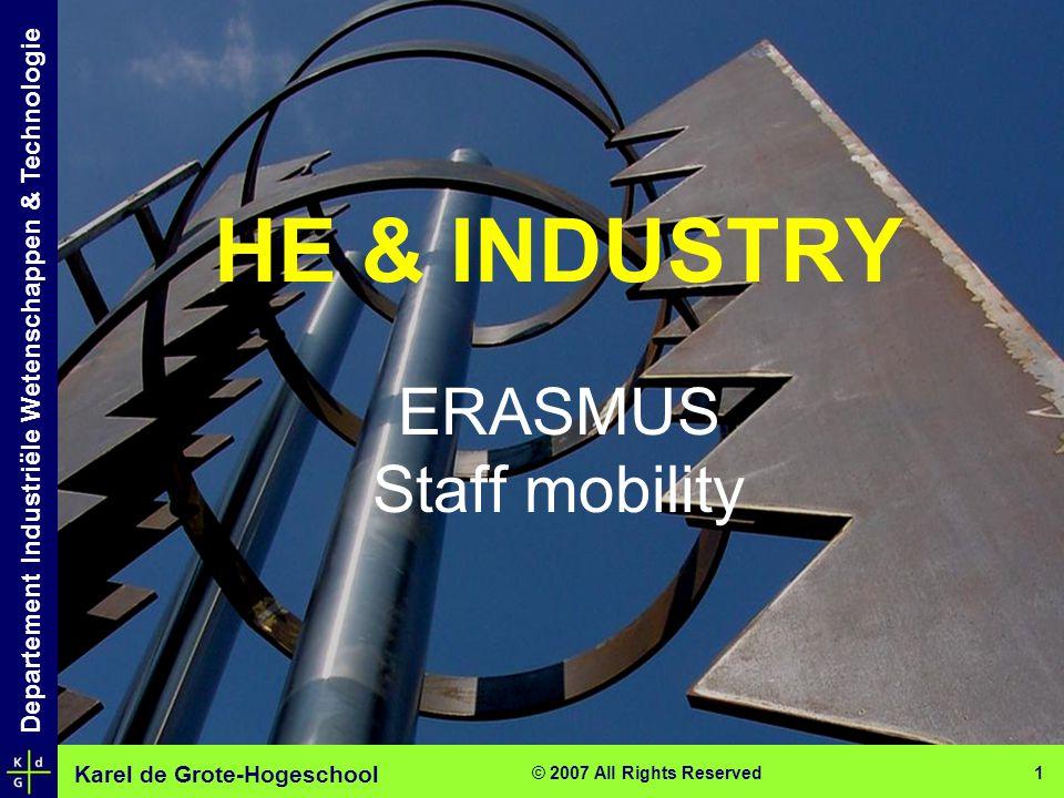 Karel de Grote-Hogeschool Departement Industriële Wetenschappen & Technologie © 2007 All Rights Reserved 1 HE & INDUSTRY ERASMUS Staff mobility