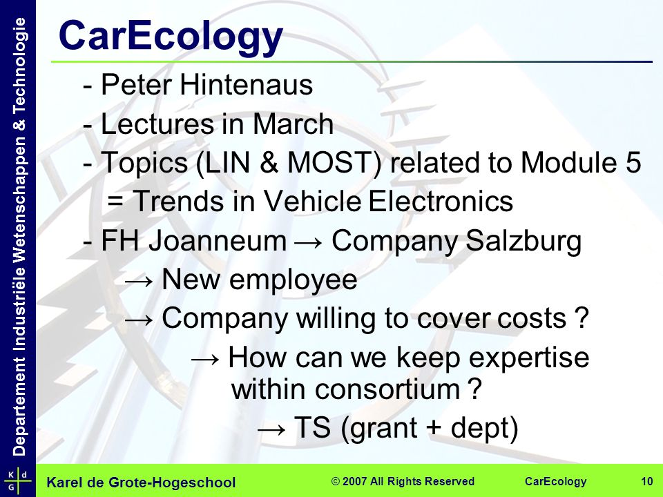 Karel de Grote-Hogeschool Departement Industriële Wetenschappen & Technologie CarEcology© 2007 All Rights Reserved 10 CarEcology - Peter Hintenaus - Lectures in March - Topics (LIN & MOST) related to Module 5 = Trends in Vehicle Electronics - FH Joanneum → Company Salzburg → New employee → Company willing to cover costs .