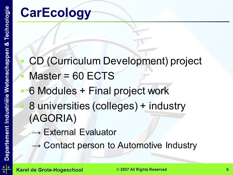 Karel de Grote-Hogeschool Departement Industriële Wetenschappen & Technologie © 2007 All Rights Reserved 6 CarEcology  CD (Curriculum Development) project  Master = 60 ECTS  6 Modules + Final project work  8 universities (colleges) + industry (AGORIA) → External Evaluator → Contact person to Automotive Industry