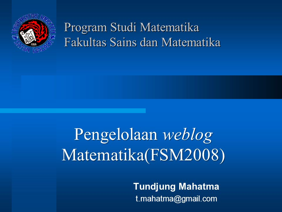 Program Studi Matematika Fakultas Sains dan Matematika Tundjung Mahatma t.mahatma@gmail.com Pengelolaan weblog Matematika(FSM2008)