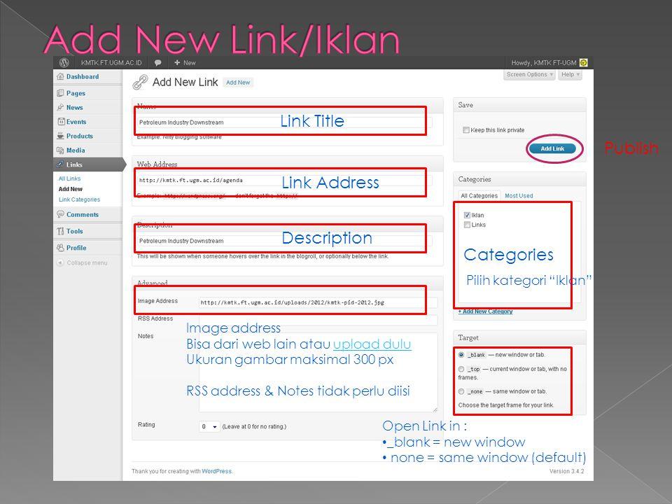 Link Title Categories Pilih kategori Iklan Open Link in : • _blank = new window _blank = new window • none = same window (default) none = same window (default) Image address Bisa dari web lain atau upload duluupload dulu Ukuran gambar maksimal 300 px RSS address & Notes tidak perlu diisi Publish Link Address Description