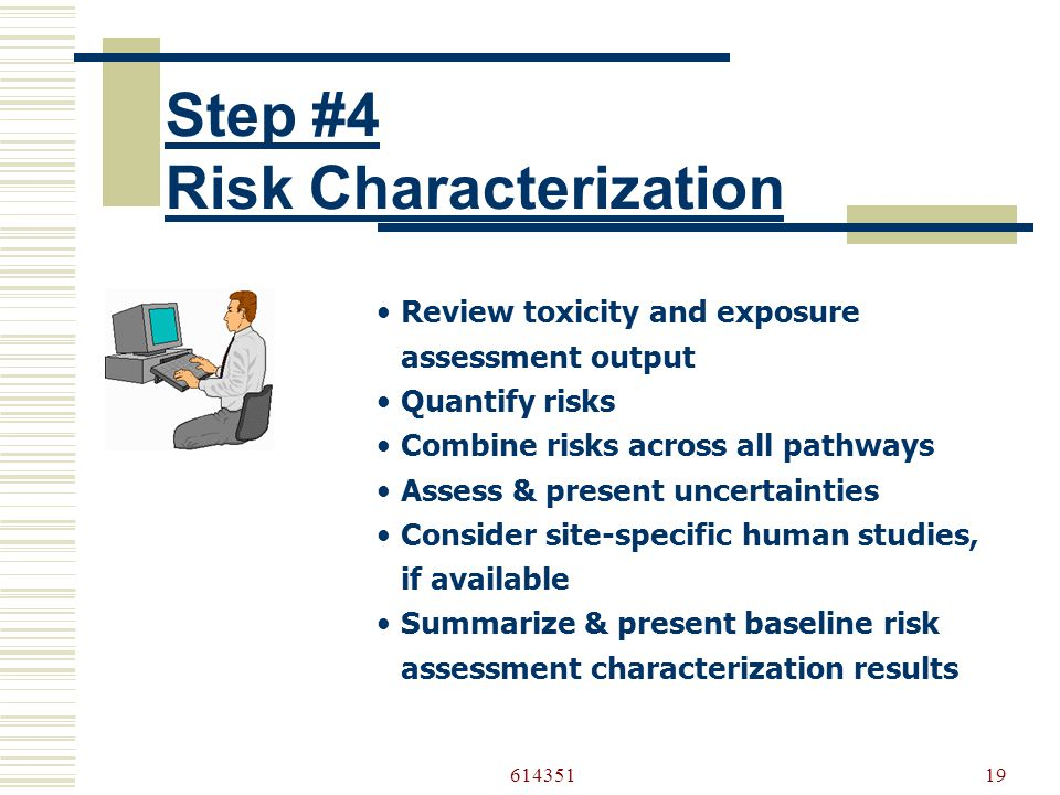61435119 Step #4 Risk Characterization •Review toxicity and exposure assessment output •Quantify risks •Combine risks across all pathways •Assess & present uncertainties •Consider site-specific human studies, if available •Summarize & present baseline risk assessment characterization results