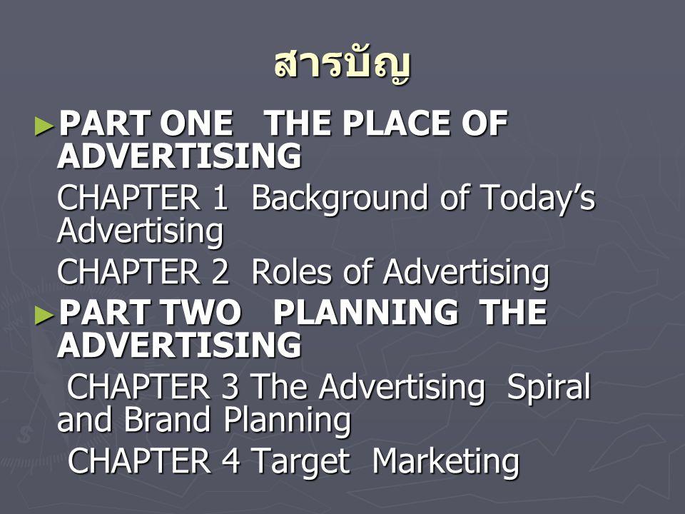สารบัญ ► PART ONE THE PLACE OF ADVERTISING CHAPTER 1 Background of Today's Advertising CHAPTER 2 Roles of Advertising ► PART TWO PLANNING THE ADVERTISING CHAPTER 3 The Advertising Spiral and Brand Planning CHAPTER 3 The Advertising Spiral and Brand Planning CHAPTER 4 Target Marketing CHAPTER 4 Target Marketing