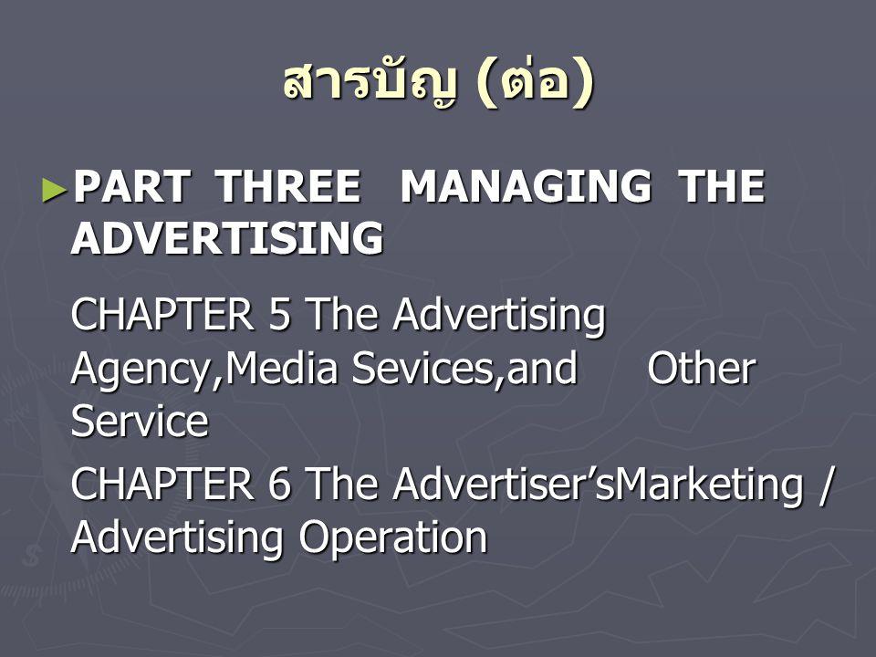 สารบัญ ( ต่อ ) ► PART THREE MANAGING THE ADVERTISING CHAPTER 5 The Advertising Agency,Media Sevices,and Other Service CHAPTER 6 The Advertiser'sMarketing / Advertising Operation