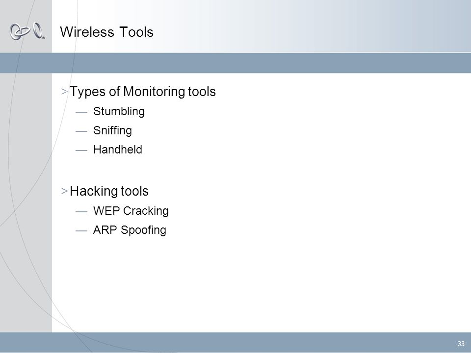 33 Wireless Tools  Types of Monitoring tools —Stumbling —Sniffing —Handheld  Hacking tools —WEP Cracking —ARP Spoofing