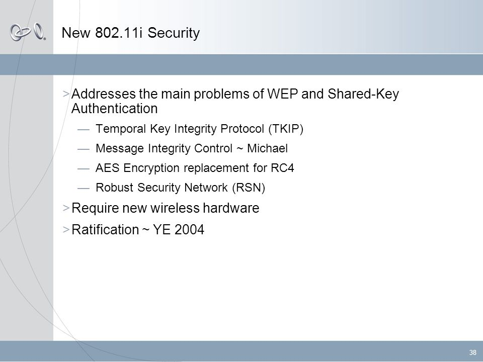 38 New 802.11i Security  Addresses the main problems of WEP and Shared-Key Authentication —Temporal Key Integrity Protocol (TKIP) —Message Integrity Control ~ Michael —AES Encryption replacement for RC4 —Robust Security Network (RSN)  Require new wireless hardware  Ratification ~ YE 2004