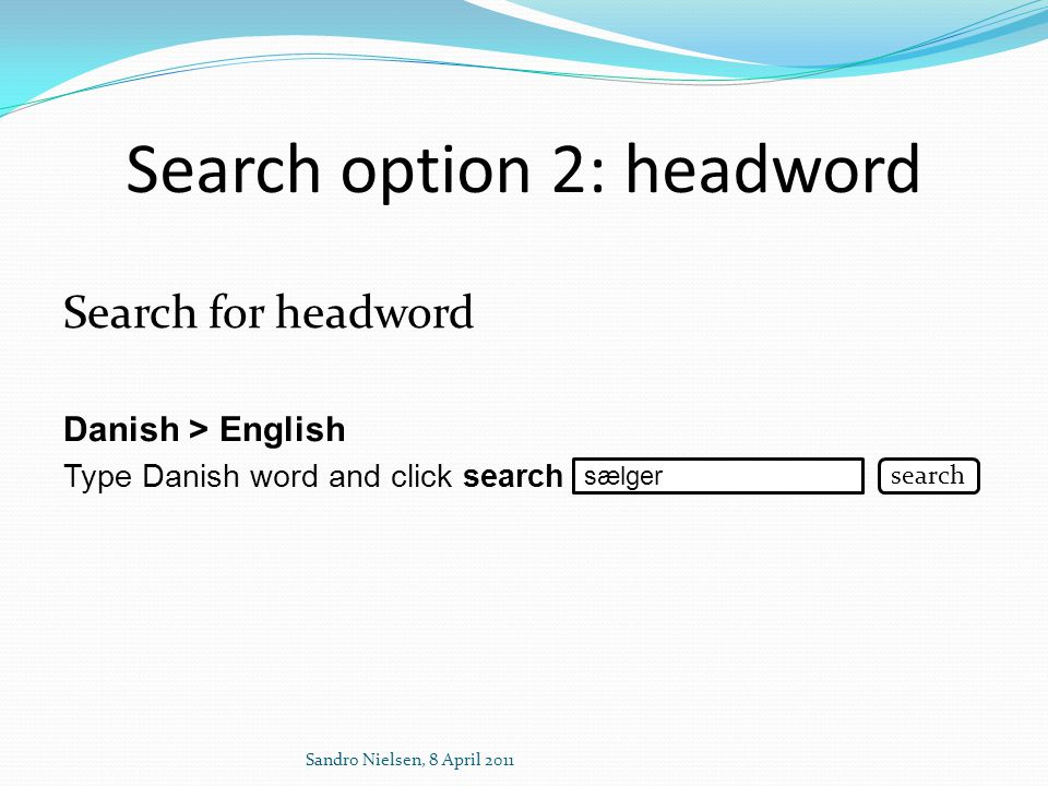 Search option 2: headword Search for headword Danish > English Type Danish word and click search Sandro Nielsen, 8 April 2011 sælger search