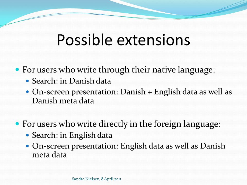 Possible extensions  For users who write through their native language:  Search: in Danish data  On-screen presentation: Danish + English data as well as Danish meta data  For users who write directly in the foreign language:  Search: in English data  On-screen presentation: English data as well as Danish meta data Sandro Nielsen, 8 April 2011