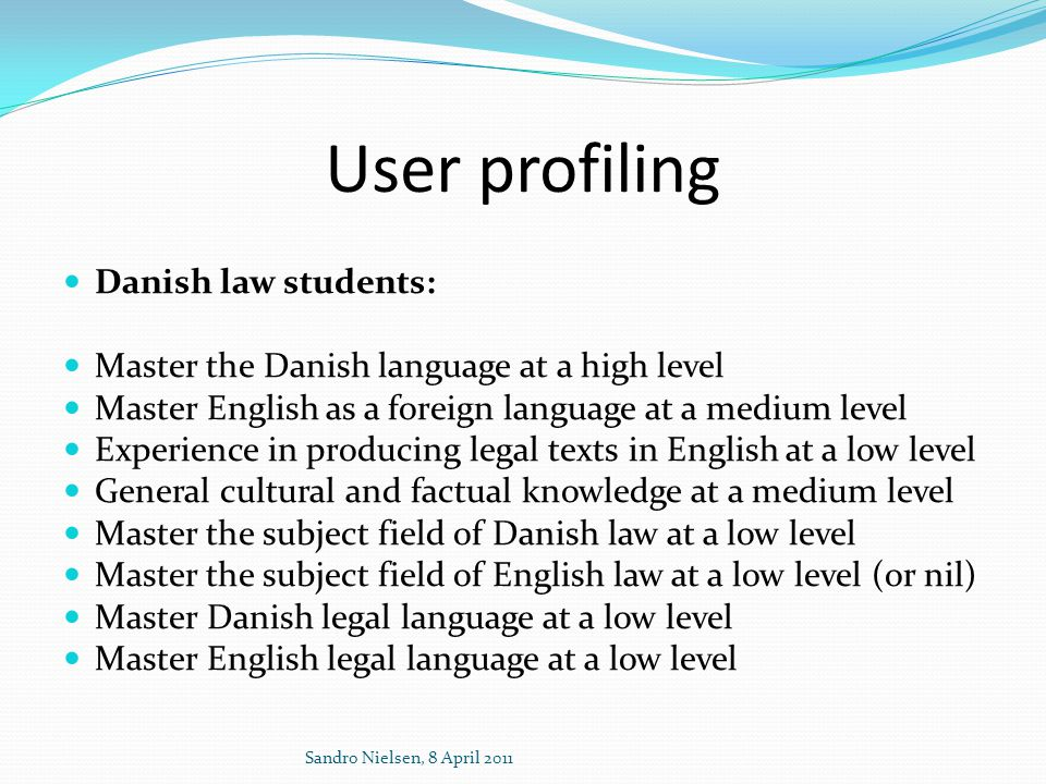 User profiling  Danish law students:  Master the Danish language at a high level  Master English as a foreign language at a medium level  Experience in producing legal texts in English at a low level  General cultural and factual knowledge at a medium level  Master the subject field of Danish law at a low level  Master the subject field of English law at a low level (or nil)  Master Danish legal language at a low level  Master English legal language at a low level Sandro Nielsen, 8 April 2011