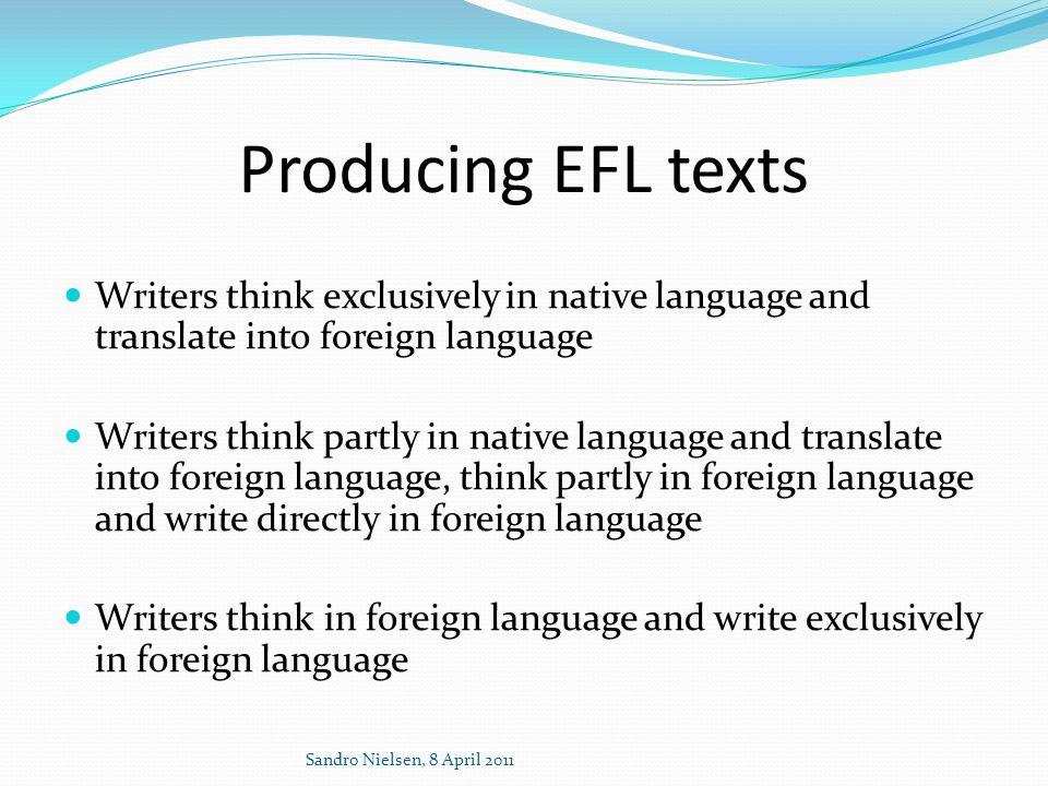 Producing EFL texts  Writers think exclusively in native language and translate into foreign language  Writers think partly in native language and t