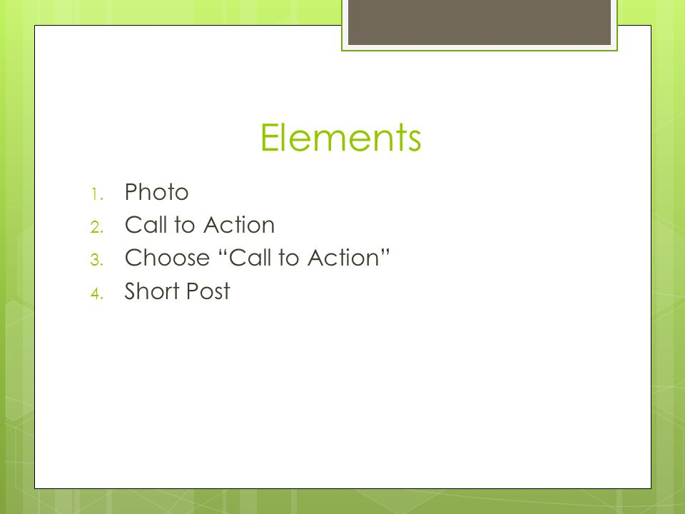 "Elements 1. Photo 2. Call to Action 3. Choose ""Call to Action"" 4. Short Post"