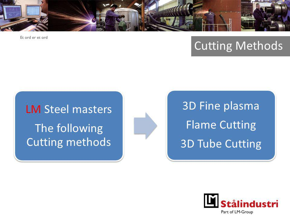 Et ord er et ord LM Steel masters The following Cutting methods 3D Fine plasma Flame Cutting 3D Tube Cutting Cutting Methods