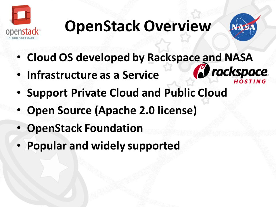 OpenStack Overview • Cloud OS developed by Rackspace and NASA • Infrastructure as a Service • Support Private Cloud and Public Cloud • Open Source (Ap