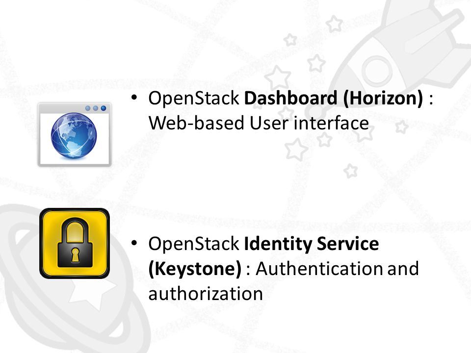 • OpenStack Dashboard (Horizon) : Web-based User interface • OpenStack Identity Service (Keystone) : Authentication and authorization