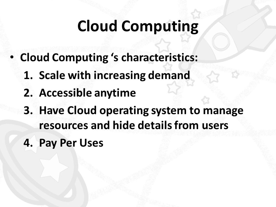 Cloud Computing • Cloud Computing 's characteristics: 1.Scale with increasing demand 2.Accessible anytime 3.Have Cloud operating system to manage reso