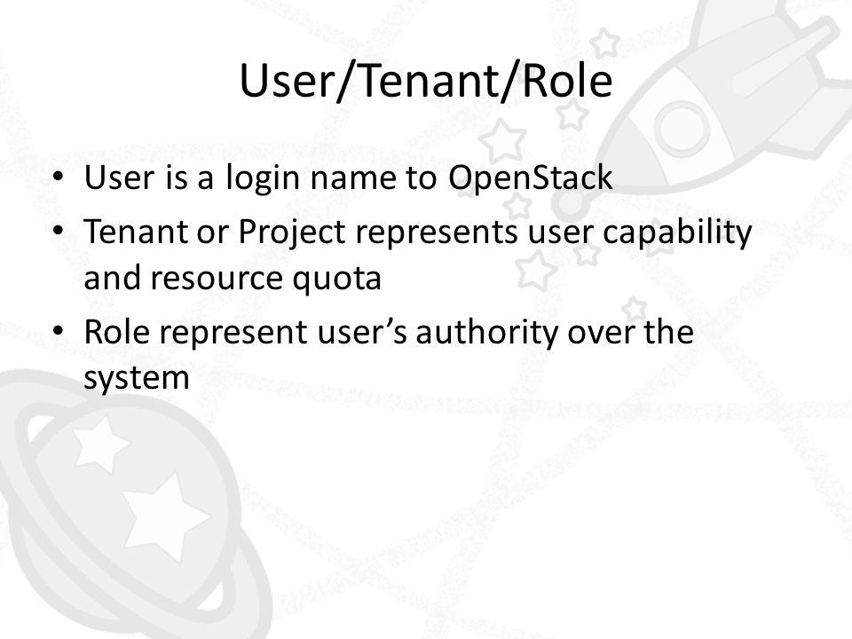 User/Tenant/Role • User is a login name to OpenStack • Tenant or Project represents user capability and resource quota • Role represent user's authori