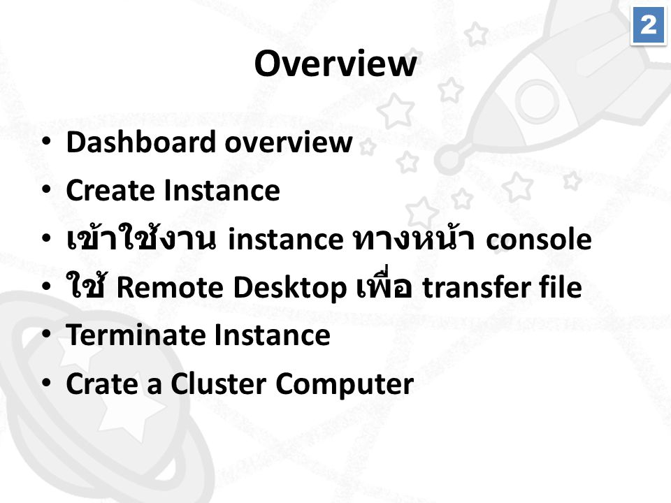 Overview • Dashboard overview • Create Instance • เข้าใช้งาน instance ทางหน้า console • ใช้ Remote Desktop เพื่อ transfer file • Terminate Instance •