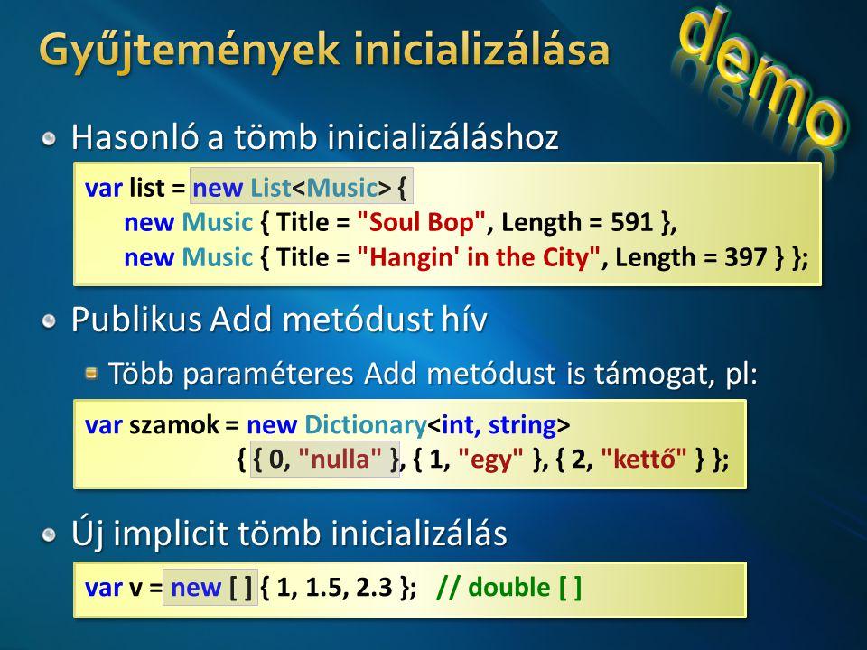 var szamok = new Dictionary { { 0, nulla }, { 1, egy }, { 2, kettő } }; var szamok = new Dictionary { { 0, nulla }, { 1, egy }, { 2, kettő } }; var v = new [ ] { 1, 1.5, 2.3 }; // double [ ] var list = new List { new Music { Title = Soul Bop , Length = 591 }, new Music { Title = Hangin in the City , Length = 397 } }; var list = new List { new Music { Title = Soul Bop , Length = 591 }, new Music { Title = Hangin in the City , Length = 397 } };
