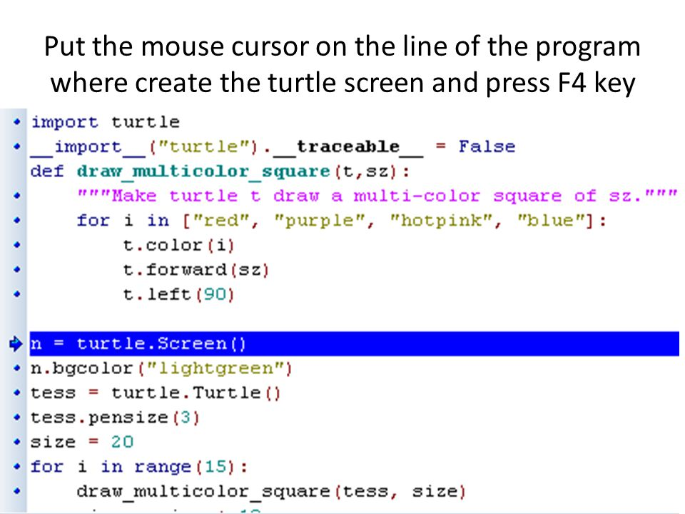 Put the mouse cursor on the line of the program where create the turtle screen and press F4 key